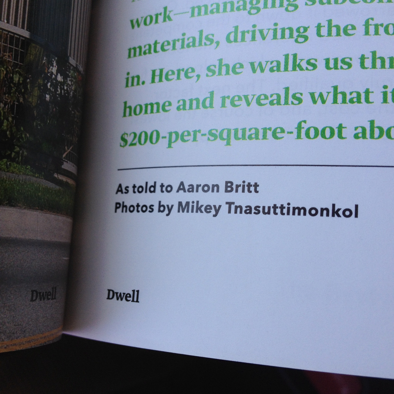 I have some shots in this months issue of Dwell (July/August). I'll have some tear sheets to post here soon!