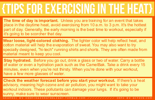 keepchasingthelight:  Tips for working out in the heat.   Also, make sure you listen to your body.  If you feel dizzy, faint, or nauseous, stop immediately and hydrate.