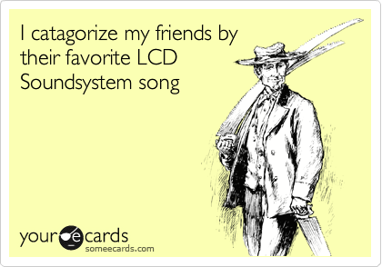I catagorize my friends by their favorite LCD Soundsystem songVia someecards