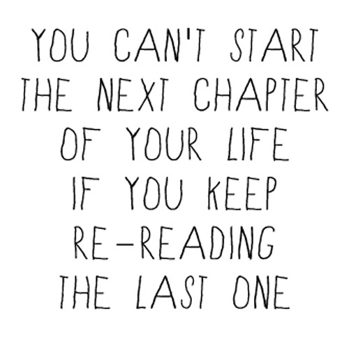 wordsoverpixels:  you can't start the next chapter of your life if you keep re-reading the last one