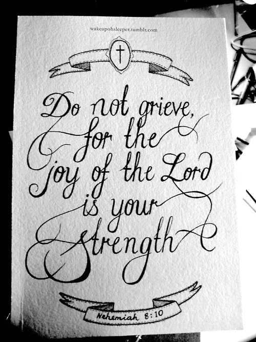 "For the joy of the Lord is your strength (Nehemiah 8:10)  In Psalms, David said, ""I will bless the Lord at all times. His praise shall continually be in my mouth."" At all times means in the good times as well as the tough times. The Bible tells us to stay full of joy no matter what we are facing.  The joy of the Lord is our source of strength and the enemy knows it. He knows that if he can get you down and discouraged, before long, you'll be weak and feeble and he will be able to easily defeat you.  When you are full of joy and have a good attitude, you keep yourself strong. That positive attitude of faith paves the way for God to work miracles in your life —- it paves the way for God to turn your situation around!  Decide today to have a good attitude. Keep yourself full of His joy by meditating on the goodness and promises of God. Be full of the joy of the Lord! You'll soon experience supernatural strength and discover the victorious life God has planned for you!"