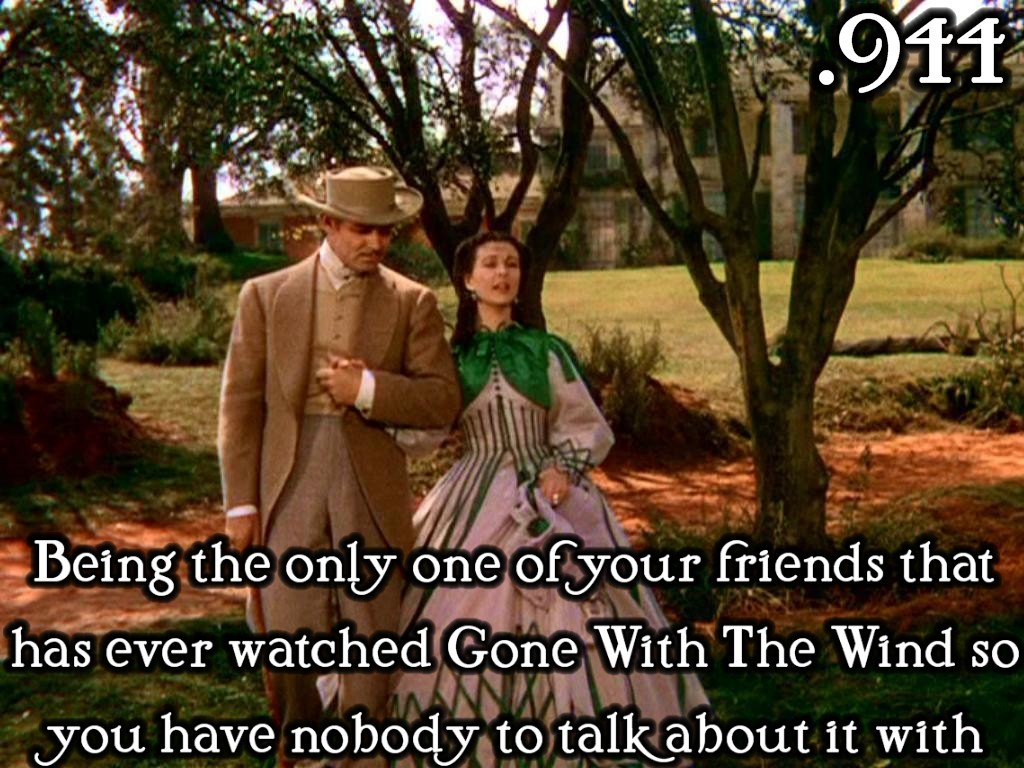 justlittleclassicfilmthings:  Being the only one of your friends that has ever watched Gone With The Wind so you have nobody to talk about it with Submitted by: lululust