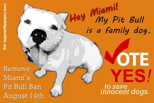 bankston:  Love-A-Bull ATTENTION ALL MIAMI, FLORIDA RESIDENTS! On Tuesday, August 14th, Miami-Dade voters will finally have a voice. Voters must be registered by July 16th and request your absentee ballot by August 8th. For more information go to www.unitedagainstbsl.org To register to vote and to request an absentee ballot go to www.miamidade.gov/elections  MIAMI- if there was ever a time to vote- THIS IS IT. Fight BSL. Save lives.