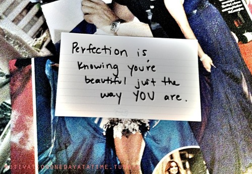 Perfection is knowing you're beautiful just the way you are.