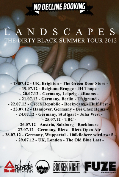 //JULY//2012//DIRTYBLACKSUMMERTOUR//LANDSCAPES// Firstly, apologies for anyone expecting us in their town/city this summer. No Decline had sent out the news letter asking who was interested and these are who got back to them. Blame your promoter, not us. We're hoping to return and hit some more places maybe later on in the year and with another band but this one we're embarking by ourselves for numerous reasons.If you can make it along to any of these shows then awesome and we can't wait to see you/hangout/party/keep you up most of the night. If you can't then hopefully we'll see you later in the year! LX