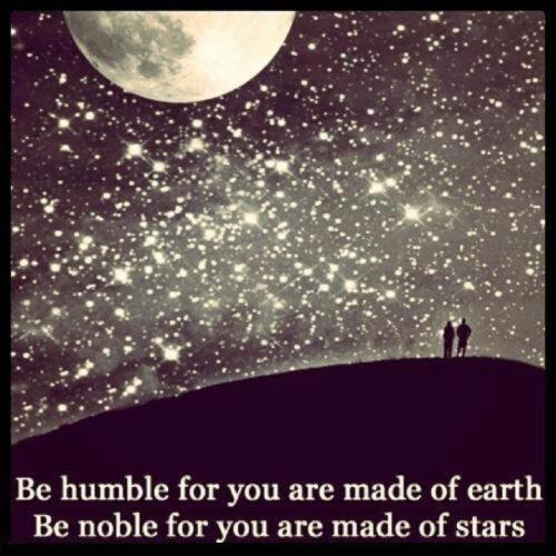 Be humble for you are made of earth. Be noble for you are made of stars.