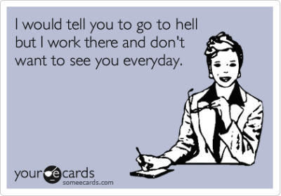 I would tell you to go to hell but I work there and don't want to see you everyday.Via someecards