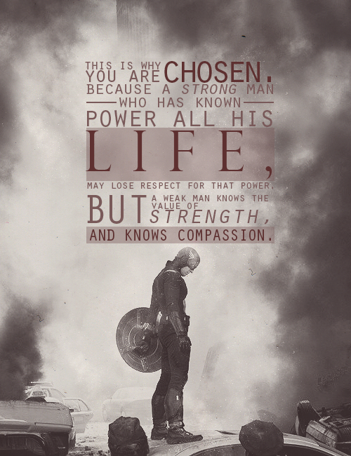 This is why you were chosen. Because a strong man, who has known power all his life, may lose respect for that power. But a weak man knows the value of strength, and knows compassion.