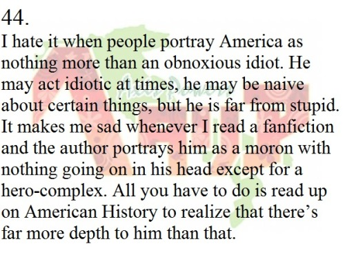 "hetaliafanficconfessions:  #44:""I hate it when people portray America as nothing more than an obnoxious idiot. He may act idiotic at times, he may be naive about certain things, but he is far from stupid. It makes me sad whenever I read a fanfiction and the author portrays him as a moron with nothing going on in his head except for a hero-complex. All you have to do is read up on American History to realize that there's far more depth to him than that."" Via (Hetaliafanficconfessions)By (silentanya)"