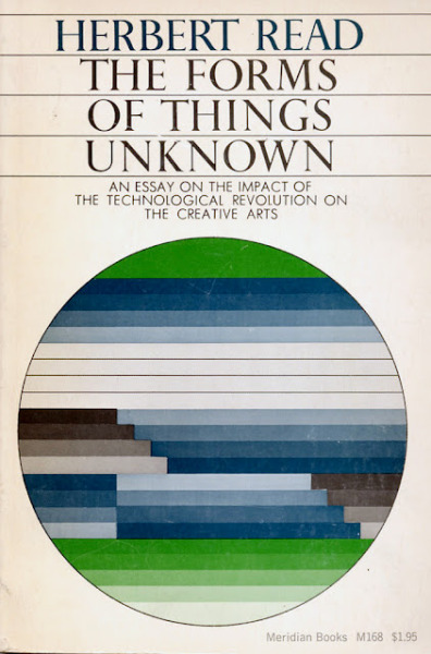 The Forms of Things Unknown: An Essay on the Impact of the Technological Revolution on the Creative Arts (Herbert Read, 1963; cover design: Johannes Regn) via Montague Projects Blog