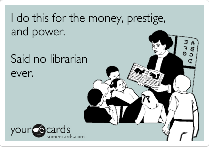 thisisntlisa:  I do this for the money, prestige, and power. Said no librarian ever.Via someecards