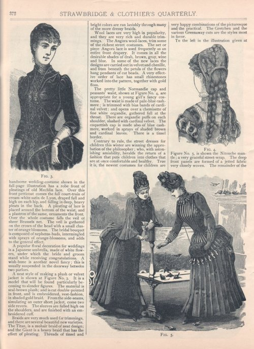 "A ""Fashion Gossip"" column describing cutting edge Philadelphia fashions, Winter 1885-86 US (Philadelphia), Strawbridge and Clothier's Quarterly The wedding dress described on this page is here. Continued from here:  [The] handsome wedding-costume shown in the full-page illustration has a robe front of pleatings of old Mechlin lace.  Over this front petticoat comes the full court-train of cream-white satin de Lyon, draped full and high on each hip, and falling in deep, heavy pleats in the back.  A pleating of lace is placed around the bottom of the waist, and a plastron of the same, ornaments the front.  Over the whole costume falls the veil of sheer Brussels net.  The veil is gathered on the crown of the head with a small cluster of orange blossoms.  The bridal bouquet is composed of nephetos-buds, intermingled with sprays of orange-blossoms, and adds to the general effect. A popular floral decoration for weddings is a Japanese umbrella, made of white flowers, under which the bride and groom stand while receiving congratulations.  A wish-bone is another novel fancy; this is usually suspended in the doorway between two parlors. A neat style of making a plush or velvet jacket is shown at Figure No. 3.  It is a model that will be found particularly becoming to slender figures.  The material is seal-brown plush; and is cut double-pointed in front, and is embroidered, vest-fashion, in shaded gold braid.  From the side-seams, simulating an outer short jacket, come two side revers.  The sleeves are fulled high on the shoulders, and are finished with an embroidered cuff. Braids are very much used for trimmings, and there are several beautiful new varieties.  The Titan, is a mohair braid of neat design; and the Giant is a heavy braid that has the effect of pleating.  Threads of tinsel and bright colors are run lavishly through many of the more dressy braids.  Wool laces are very high in popularity, and they are very rich and durable trimmings.  The Angora wool-laces, trim some of the richest street costumes.  The net or piece Angora lace is used frequently as the entire front drapery.  It comes in all the desirable shades of drab, brown, gray, wine and blue.  In some of the new laces the designs are carried out in velvet and chenille, and from beneath the petals of the flowers hang pendants of cut beads.  A very effective order of lace has small rhinestones worked into the pattern, together with gold floss. The pretty little Normandie cap and peasants' waist, shown at Figure No. 4, are appropriate for a young girl's fancy costume.  The waist is made of pale-blue cashmere; is trimmed with bias bands of cardinal velvet: and opens over a chemisette of fine white organdie, gathered full at the throat.  There are organdie puffs on each shoulder, slashed with cardinal velvet.  The coquettish cap is made also of blue cashmere, worked in sprays of shaded brown and cardinal leaves.  There is a tinsel border. Contrary to rule, the street dresses for children this winter are winning the approbation of the philosopher; who, with astonishing amiability, heralds the return of a fashion that puts children into clothes that are at once comfortable and healthy.  True it is, the newest costumes for children are very happy combinations of the picturesque and the practical.  The Gretchen and the various Greenaway cuts are the styles most in favor. To the left in the illustration given at Figure No. 5, is shown the Nitouche mantle; a very graceful street-wrap.  The deep front panels are formed of a jetted fabric very closely woven.  The remainder of…(continued in the next post)  ""Greenaway cuts"" refers to styles inspired by the children's book illustrations of Kate Greenaway, whose storybook kids wore clothing inspired by the 1790's and 1800's.  Parents were drawn to these nostalgic images of a supposedly more innocent time, and dressed their kids in imitation with mob caps, high waisted pinafores and straw bonnets for girls and skeleton suits and smock-frocks for boys.  Being the arts and crafts-inspired company that it was at the time, Liberty of London's line of children's clothing featured ""Greenaway cuts"". I'm not sure what ""the Gretchen"" refers to."