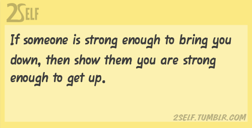 2self:  If someone is strong enough to bring you down, then show them you are strong enough to get up. Visit 2Self