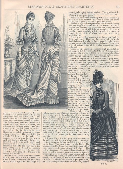 "A ""Fashion Gossip"" column describing cutting edge Philadelphia fashions, Winter 1885-86 US (Philadelphia), Strawbridge and Clothier's Quarterly Continued from here:  [The remainder of the] garment is of black silk Armure.  Two additional beaded panels separate the pleated side-pieces from the puffed back.  The loose sleeves are of the armure, and a handsome jet passementerie borders the panels.  The bonnet worn with this mantle is a capote with high, puffed silk crown, and gathered front of black velvet.  The only trimming is a shaded bunch of cardinal ostrich-tips.  To the right in the same illustration is a stylish costume of deep wine-colored gros-grain.  The pleated skirt has a high, full drapery at the back.  The casaque, coming low over the hips, is trimmed with bands of wine-colored silk braid, threaded slightly with gold.  Each band terminates in a double-loop.  The skirt draper is carried to the waist-line in the back, hiding that portion of the casaque.  There is a high braided collar and cuffs.  The hat of silver-gray felt is trimmed with shaded cardinal ribbon. Bourettes and boucle cloths, and all others with a rough surface are in demand for street dresses.  A new material has a dark surface thickly sprinkled with large tri-colored balls, in the Eastern shades.  This is rather striking in in effect, and it is used only for panels and trimming, in conjunction with plain goods. Astrakhan is another trimming that will be extensively used in the same manner.  It comes in black and brown shades, and is greatly reduced in price this season. There is a rage for rich garnitures this winter and many new and elegant novelties are in the market.  Bands of chenille, the broader the handsomer, are thickly studded with jet, or covered with balls or drooping pendants of chenille.  One especially artistic pattern, is a series of autumn leaves, made of twisted silk, from which hang beaded acorns. There is an endless assortment of beads, new both in shape and color.  There are the spear-head beads, the dumb-bell-shaped beads, the lance-pointed beads, the triangular beads, and a dozen more odd shapes.  They come in jet of various colors, steel, crystal, wood, silver, gold, and pearl. These novelty trimming command high prices, but an advantage is that they are made of the very best materials; no inferior silk is used, and none but the finest grades of jet.  These are said to afford the manufacturers quite as much profit; and the trade certainly more satisfaction. Shown at Figure No. 6, is a home-dress of gray faille, mixed with a shaded gray stamped cashmere.  A pleating of faille borders the square-train.  The figured cashmere forms the double drapery in front, ornamented with twisted silk fringe.  There is a pointed shirred plastron inserted in the lower drapery; the same forms the vest in the square-cut bodice, and also the pointed piece in the back.  The bodice is pointed over the hips, finished with fringe, and a triple fold of the plain material.  The back drapery is of faille, very slightly looped. Many ladies find a plain round skirt of velvet, velveteen, or corduroy, quite indispensable for winter.  They are finished simply with plissés of the same, and almost any description of overskirt can be worn with them.  Black and brown are the most serviceable colors. Many of the richest walking-dresses and afternoon reception toilettes are made of velvet, in the dark shades of blue, brown, and gray; all other colors are reserved strictly for evening wear.  Every winter there is a strong effort to popularize the various purple tints; an effort that is never attended with much success.  Very few shades of purple are either becoming or pretty.  They all lack warmth; and under gas-light the pale purple shades become heavy and dingy.  Purple is never a very safe color; and when it is chosen, it is always a wise precaution to examine it first in the sunlight, and then under a strong gas-light. At Figure No. 7, is a dark gray velveteen costume, the skirt run with bands of silver braid.  The velveteen tunic is carried high on the left side, and is puffed on the hips.  The back drapery is also high.  The waist is pointed back and front, and is trimmed with a plain plastron and revers, striped with silver.  The cuffs are the same.  The pointed bonnet is of gray felt, trimmed with a bunch of gray and crimson feathers.  The strings are of serviceable velvet, crimson and gray. Very charming indeed, are some of the latest house-dresses, or tea-gowns, as the most elaborate of them are called.  A fanciful one is made of pale-pink surah, the point literally covered with waves of écru, Malines… (continued)  The paragraph about colors is bolded because it reflects color trends in the mid-1880's.  Purple was very popular in the late 1860's, but by this time it was considered ugly and risky to wear.  Also, it's interesting to see the tip they give about checking colors both outdoors in sunlight and indoors in gaslight."