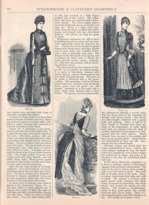 "A ""Fashion Gossip"" column describing cutting edge Philadelphia fashions, Winter 1885-86 US (Philadelphia), Strawbridge and Clothier's Quarterly Continued:  [Very charming indeed, are some of the latest house-dresses, or tea-gowns, as the most elaborate of them are called.  A fanciful one is made of pale-pink surah, the point literally covered with waves of écru, Malines] lace, broken here and there with loops of pale pink and light blue ribbon. A caprice of many ladies is to have their house-costumes all-white; and very dainty are princesse gowns of cream-white cashmere or surah, trimmed with quantities of soft lace or bands of white down. Figure No. 8, illustrates a neat home-dress of soft silk, lined with quilted silk.  It is light-blue in color, and is made with short full train.  The front, pockets, cuffs, and collar, are artistically embroidered in yellow marguerites with shaded brown and green foliage.  There is a silken cord and tassels about the waist.  The cap is made of cream Valenciennes lace, with loops of narrow blue ribbon in front.  A favorite new material for house-wear is ivory-white bourette cloth.  The rough surface is barred with twisted gold and silver threads, and soft white, flossy balls.  Wool armure goods and camel's-hair cloths, in white and cream, are also much used for tea-gowns. And still the rage for lace of all kinds, continues.  It is one of the few articles for wear that seasons have no effect upon whatever.  The dress of sheer mull, destined to be worn in August, smothered in lace just as is its pretentious sister that will sweep the floor of the December ball-rooms. A pretty style of making a lace dress is shown in the illustration Figure No. 9.  The lace, which is cream Spanish net, is draped, over a skirt of light silk, high on both hips, and falls without further looping over the train.  There is a sash of bright olive velvet.  Over the tight-fitting bodice of silk, lace covered, is a little Figaro pointed vest of olive velvet.  The points, back and front, are fastened with a rhinestone buckle.  The elbow-length sleeves are made of alternate layers of insertion and plain net.  There is a high velvet dog-collar about the throat, studded with rhinestones, and fringed with tiny olive-tinted feathers.  The gloves are long tan gants de suéde. Rhinestone ornaments are still in favor for holding draperies in place, and are especially appropriate when the draperies are lace.  Among the curious designs is a great dragon with mouth open, showing a double row of pearl teeth, and enriched further with a pair of glittering ruby eyes.  But designs of this description are a caprice, and it is always far better taste to choose the really graceful arrows, spears, crescents, etc., that serve the purpose without shocking sensitive nerves. The afternoon house-dress shown at Figure No. 10, is certainly an original design.  It is made of blue plush, stamped with bronze figures; and an Oriental gauze run with silver and gold threads.  The skirt of the plush is bordered with a full gauze ruching.  The polonaise is laid in full deep pleats in the back; the front, from the throat down, opens over the gauze very full pleated; narrowed in at the waist with a plain, plush band, fastened with a silver buckle.  The gauze is carried around under the polonaise to simulate a second skirt.  The two front points of the polonaise are finished with bronze tassels.  The sleeves are elbow-length; trimmed with a gauze puff, and pleating.  There is said to be more variety in Oriental laces than any other of the inexpensive, or rather those laces that are classed under the head of novelty, and which are inexpensive in comparison with the costly pointes.  Black Oriental laces are now in the market, and they are very good in effect.  Some of them are embroidered in floss and silk, intermixed with fine colored beads. Old-time Llama and thread laces are being reëstablished in favor; indeed, the more antique looking the lace, the handsomer it is considered, even if time's finger has rubbed off its sheen and given it in its place a color that the uninitiated would call rusty."