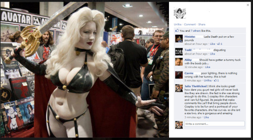 kissingblacklips:  this is the reason i have fear of cosplaying. assholes like this really get to me. and they didnt take the time to notice it was bad lighting not a tummy. but what if it was a tummy? seriously this pisses me off.  She looks good to me. I can tell that the lighting is at a weird angle, along with her pose, which will make lighting even more trickier. Obviously these guys don't know a thing about light theory…