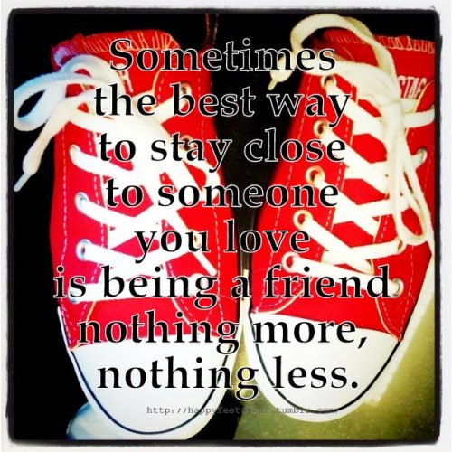 Sometimes the best way to stay close to someone you love is being a friend nothing more, nothing less.