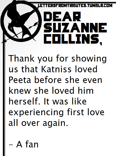 [[Dear Suzanne Collins, Thank you for showing us that Katniss loved Peeta before she even knew she loved him herself. It was like experiencing first love all over again. - A fan]]
