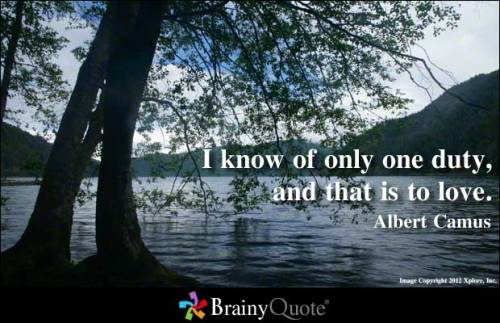 I know of only one duty, and that is to love. - Albert Camus