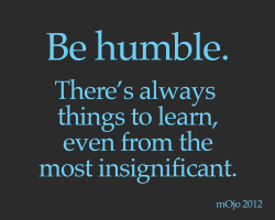 Be humble. There's always things to learn, even from the most insignificant.