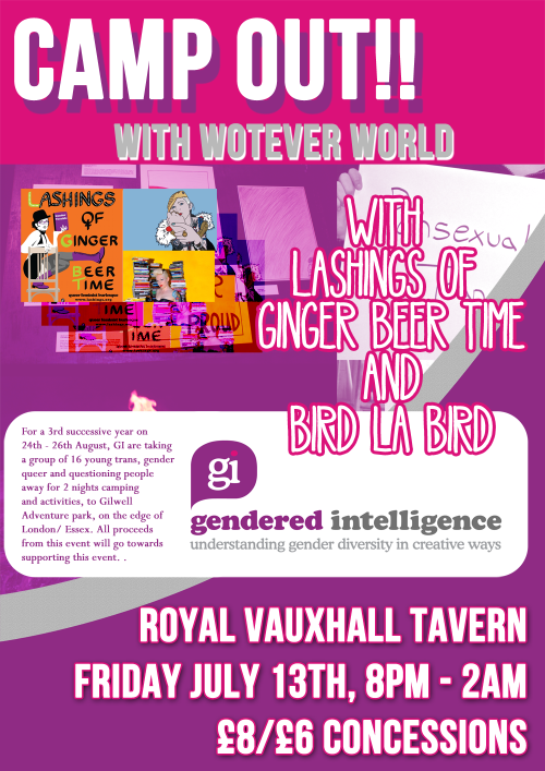 Gendered Intelligence is hosting a cabaret party with an open mic at the Royal Vauxhall Tavern with Wotever World, as a fundraiser for our 3rd annual Trans Youth Summer Camping Trip.  Come for drinks, chats, some camp humour and general queer fun celebrating all types of gender and performance, with all proceeds going towards providing fun outdoor activities for trans young people in a safe, supportive space. When: Friday 13th July from 8pm – 2am Where: Royal Vauxhall Tavern, SE11 5HY. Near Vauxhall tube - Victoria Line. (Map) Entry: £8/ £6 concessions (All proceeds go towards funding Gendered Intelligence trans youth events.) Our headlining acts for the event include Queer Feminist Burlesque Collective - Lashings of Ginger Beer Time and camp as tits - Bird la Bird. Plus performances from CN Lester, singer/songwriter Seth Corbin, and many more still to be confirmed.  There will also be an opportunity for you to put yourself forward for our open mic slots. If you'd like to reserve a 5 minute open mic slot sign up by emailing volunteer@genderedintelligence.co.uk. For full details check out our Facebook event. If you can't make it, you can still donate to us as a one-off or join our friends scheme here. All welcome. Please reblog and spread the word.