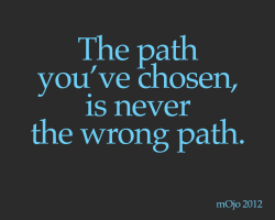 onetruephrase:  The path you've chosen, is never the wrong path.