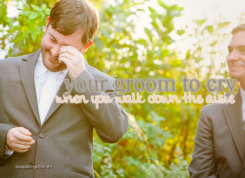 aweddingwish:  a wedding wish #1: your groom to cry when you walk down the aisle.