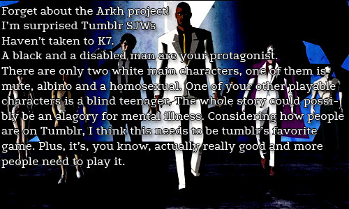 Forget about the Arkh project! I'm surprised Tumblr SJWs Haven't taken to K7. A black and a disabled man are your protagonist. There are only two white main characters, one of them is mute, albino and a homosexual. One of your other playable characters is a blind teenager. The whole story could possibly be an alagory for mental illness. Considering how people are on Tumblr, I think this needs to be tumblr's favorite game. Plus, it's, you know, actually really good and more people need to play it.