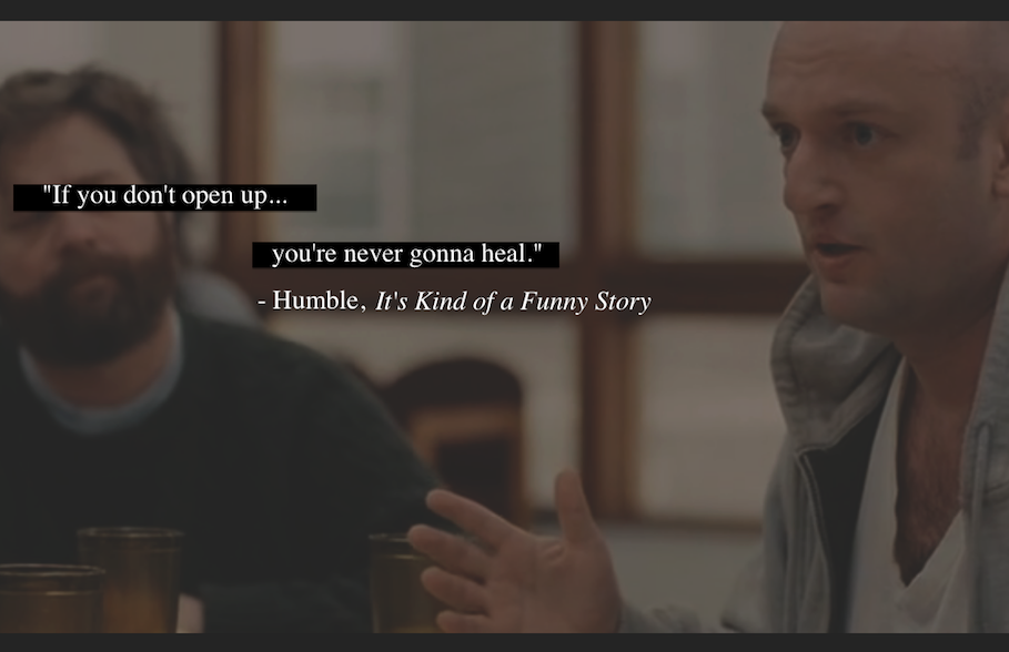 """If you don't open up, you're never gonna heal.""    -Humble, It's Kind of a Funny Story"