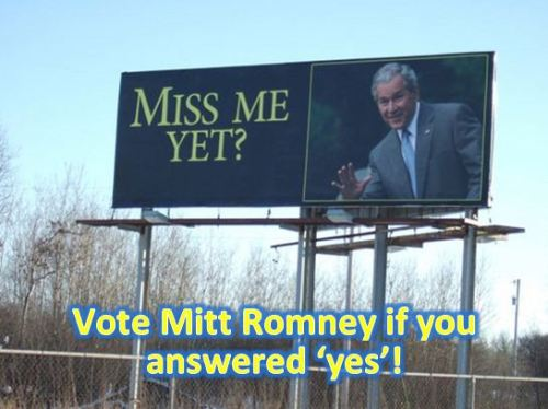 "Worst. President. Ever. (Let's do it again with Mitt Romney) Political Wire: ""An excerpt of Where They Stand:The American Presidents in the Eyes of Voters and Historians by Robert W. Merry in Salon suggests George W. Bush will be ranked near the bottom of all presidents: ""Based on the contemporaneous voter assessments, the objective record, and what we know of history, it's difficult to see him even in middle-ground territory. History likely will view Bush largely as the voters did after eight years of his stewardship. And so it's probably just as well that he doesn't care much about the verdict of history."" Consider that Mitt Romney, in actions if not in words, is creating a campaign that seems to be an exact duplicate of the Bush Years, from extending tax cuts for the one percent — who've already surpassed all other earners in the country with net income advantages, and who've hoarded their wealth gains to the detriment of our entire economy — to a neocon foreign policy platform that's becoming more ""Cheneyfied"" by the day. What could go wrong? Ari Berman: ""Of Romney's forty identified foreign policy advisers, more than 70 percent worked for Bush. Many hail from the neoconservative wing of the party, were enthusiastic backers of the Iraq War and are proponents of a US or Israeli attack on Iran. […]  Romney's malleability is an advantage for his neocon advisers, giving them an opportunity to shape his worldview, as they did with Bush after 9/11. Four years after Bush left office in disgrace, Romney is their best shot to get back in power. If that happens, they're likely to pursue the same aggressive policies they advocated under Bush. ""I don't think there's been a deep rethink,"" says Clemons. ""I don't think the neoconservatives feel chastened at all. As a movement, the true neoconservatives never, ever give up. They will be back."""" Andrew Sullivan: ""When you check reality, rather than the alternate universe constantly created by Fox News and an amnesiac press, you find that Bush had a chance to pay off all our national debt before we hit the financial crisis – giving the US enormous flexibility in intervening to ameliorate the recession. Instead, we had to find money for a stimulus in a cupboard stripped bare – its contents largely given away, by an act of choice. I'm tired of being told we cannot blame Bush for our current predicament. We can and should blame him for most of it – and remind people that Romney's policies: more tax cuts, more defense spending are identical. With one difference: Bush pledged never ""to balance the budget on the backs of the poor."""""