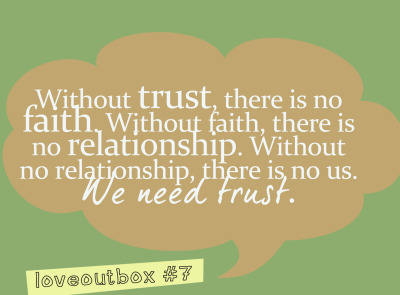 loveoutbox:  Without trust, there is no faith. Without faith, there is no relationship. Without no relationship, there is no us. We need trust. ————more at loveoutbox—————