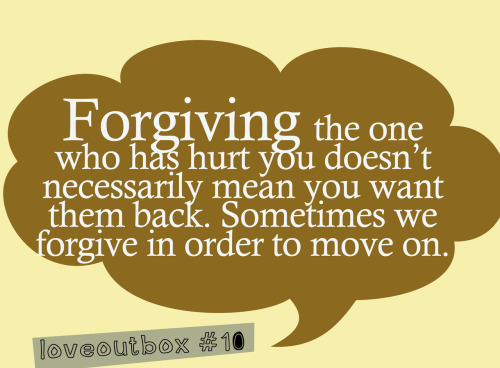 loveoutbox:  Forgiving the one who has hurt you doesn't necessarily mean you want them back. Sometimes we forgive in order to move on. ————more at loveoutbox—————