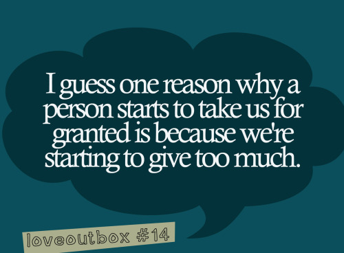 loveoutbox:  i guess one reason why a person starts to take us for granted is because we're starting to give too much. ————more at loveoutbox—————