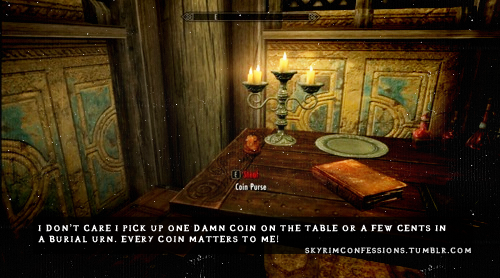 "skyrimconfessions:  ""I don't care if I pick up one damn coin on the table or a few cents in a burial urn, every coin matters to me!"" http://skyrimconfessions.tumblr.com/"