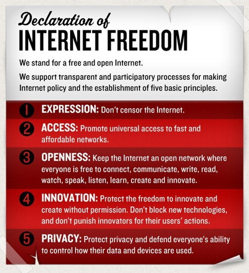 thedailywhat:  Declaration of Internet Freedom: We believe that a free and open Internet can bring about a better world. To keep the Internet free and open, we call on communities, industries, and countries to recognize these principles. We believe that they will help to bring about more creativity, more innovation, and more open societies. We are joining an international movement to defend our freedoms because we believe that they are worth fighting for. Let's discuss these principles — agree or disagree with them, debate them, translate them, make them your own, and broaden the discussion with your community — as only the Internet can make possible. Join us in keeping the Internet free and open.