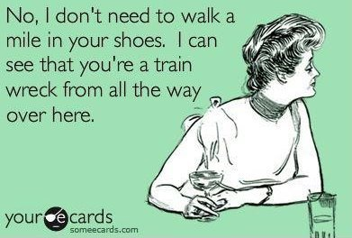 No, I don't need to walk a mile in your shoes.  I can see you're a train wreck from all the way over here.  Follow me at: http://cjromb.tumblr.com