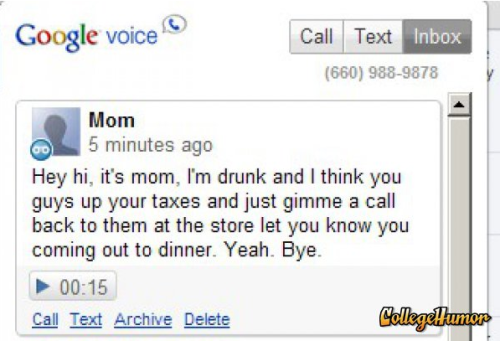 "collegehumor:  Google Voice Makes Your Mom Drunk Here's a what the Google Voice voice mail actually said:""Hey Mike. It's Mom. Send me a text to let me know if you and Megan are coming out to dinner so I can go out to the store. Let me know. Bye."""