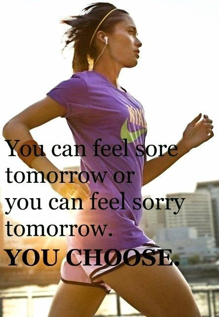 You can feel sore tomorrow or you can feel sorry tomorrow. You choose.