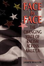 Face To Face: The Changing State Of Racism Across America By James Waller   Presents data to challenge the idea that racism is in decline, argues that prejudice is inherent in how the human mind works and in how people respond to each other, and recommends methods of reconciliation.
