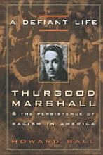 "A Defiant Life: Thurgood Marshall and the Persistence of Racism in America  By Howard Ball   Thurgood Marshall's extraordinary contribution to civil rights and overcoming racism is more topical than ever, as the national debate on race and the overturning of affirmative action policies make headlines nationwide. Howard Ball, author of eighteen books on the Supreme Court and the federal judiciary, has done copious research for this incisive biography to present an authoritative portrait of Marshall the jurist. Born to a middle-class black family in ""Jim Crow"" Baltimore at the turn of the century, Marshall's race informed his worldview from an early age. He was rejected by the University of Maryland Law School because of the color of his skin. He then attended Howard University's Law School, where his racial consciousness was awakened by the brilliant lawyer and activist Charlie Houston. Marshall suddenly knew what he wanted to be: a civil rights lawyer, one of Houston's ""social engineers."" As the chief attorney for the NAACP, he developed the strategy for the legal challenge to racial discrimination. His soaring achievements and his lasting impact on the nation's legal system—as the NAACP's advocate, as a federal appeals court judge, as President Lyndon Johnson's solicitor general, and finally as the first African American Supreme Court Justice—are symbolized by Brown v. Board of Education, the landmark case that ended legal segregation in public schools. Using race as the defining theme, Ball spotlights Marshall's genius in working within the legal system to further his lifelong commitment to racial equality. With the help of numerous, previously unpublished sources, Ball presents a lucid account of Marshall's illustrious career and his historic impact on American civil rights.  (From the Hardcover edition)"