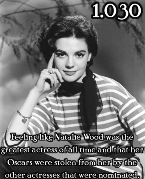 justlittleclassicfilmthings:  Feeling like Natalie Wood was the greatest actress of all time and that her Oscars were stolen from her by the other actresses that were nominated.  Submitted by: Anonymous