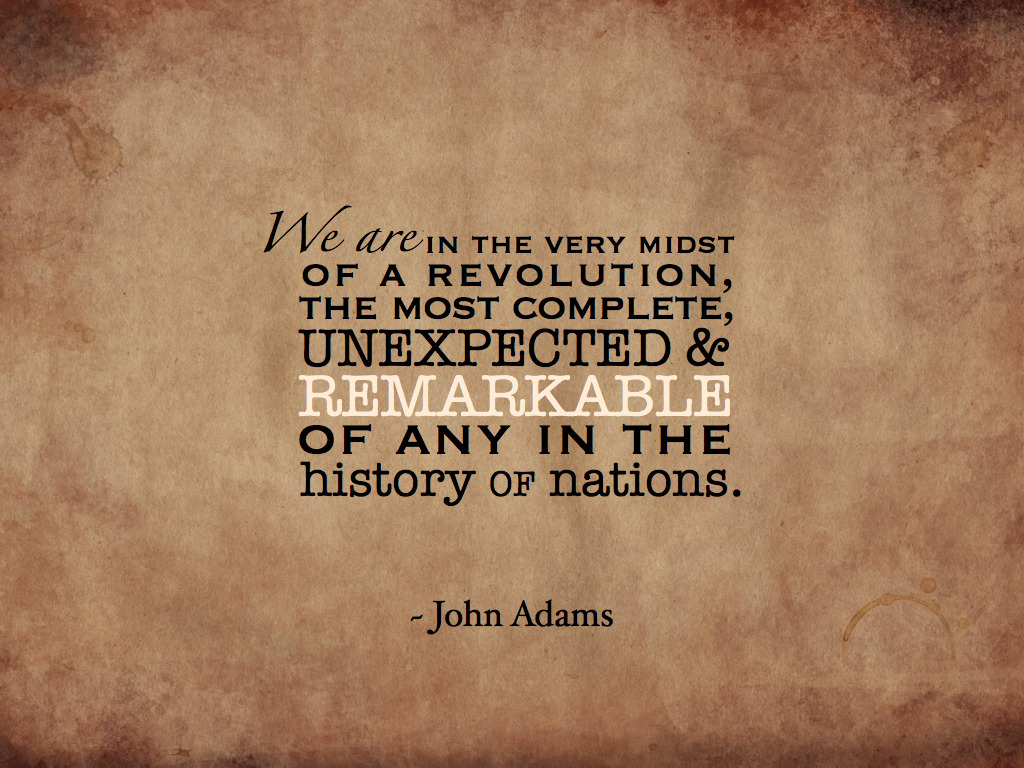 """We are in the the very midst of a revolution, the most complete, unexpected and remarkable of any in the history of nations."" ~ John Adams On July 2, 1776, the Continental Congress voted to ""dissolve the connection"" with Great Britain."