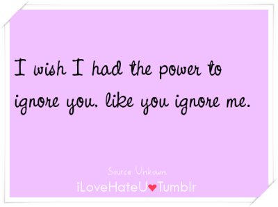 #783. I wish I had the power to ignore you, like you ignore me.