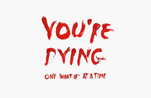 you're dying one 'what if' at a time