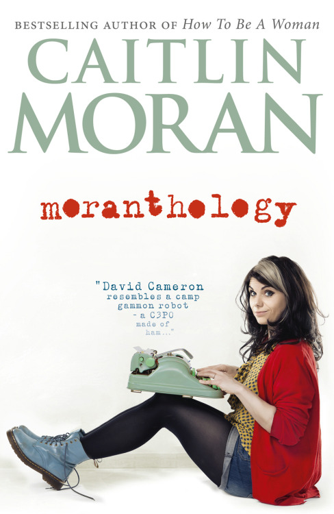 fuckyeahcaitlinmoran:   MORANTHOLOGY The very best of Caitlin Moran – in the first ever collection of her writing 'In HOW TO BE A WOMAN, I was limited to a single topic: women. Their hair, their shoes and their crushes on Aslan from The Lion, The Witch & The Wardrobe (which I KNOW to be universal). 'However! In my new book MORANTHOLOGY – as the title suggests – I am set free to tackle THE REST OF THE WORLD: Ghostbusters, Twitter, caffeine, panic attacks, Michael Jackson's memorial service, being a middle-class marijuana addict, Doctor Who, binge-drinking, Downton Abbey, pandas, my own tragically early death, and my repeated failure to get anyone to adopt the nickname I have chosen for myself: 'Puffin'. 'I go to a sex-club with Lady Gaga, cry on Paul McCartney's guitar, get drunk with Kylie, appear on Richard & Judy as a gnome, climb into the TARDIS, sniff Sherlock Holmes's pillows at 221b Baker Street, write Amy Winehouse's obituary, turn up late to Downing Street for Gordon Brown, and am rudely snubbed at a garden party by David Cameron –although that's probably because I called him 'A C3PO made of ham'. Fair enough. 'And, in my spare time – between hangovers - I rant about the welfare state, library closures and poverty; like a shit Dickens or Orwell, but with tits.'