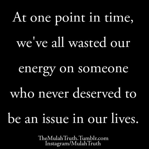 themulahtruth:  At one point in time, we've all wasted our energy on someone who never deserved to be an issue in our lives.