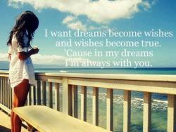 lovequotespics:  I want dreams become wishes and wishes become true. 'Cause in my dreams I'm always with you.
