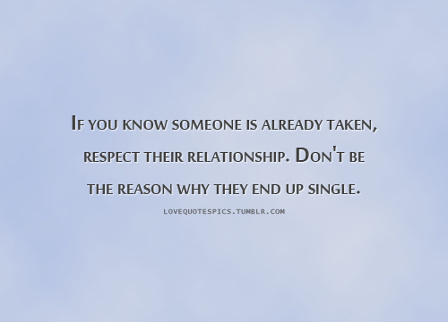 If you know someone is already taken, respect their relationship. Don't be the reason why they end up single.