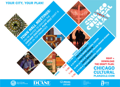Chicago Cultural Plan 2012 - Draft Plan Release and Town Hall Meetings    Chicago is creating a new cultural plan that will chart a roadmap for Chicago's cultural and economic growth and become the centerpiece for building Chicago's reputation as a global destination for creativity, innovation and excellence in the arts. Earlier this Spring you joined us for town hall meetings, Neighborhood Cultural Conversations, sector meetings or other convenings; now we ask for your help getting the word out about the draft plan and our next round of public engagement:   7/24/12 - 6pm - 8pm Malcolm X College, 1900 W. Van Buren St 7/25/12 - 6pm - 8pm South Shore Cultural Center, 7059 S. South Shore Dr 7/28/12 - 10am - 12pm St. Augustine College, 1345 W. Argyle St 7/31/12 - 6pm - 8pm Chicago Cultural Center, 78 E. Washington St   The Draft Plan will be released on July 9th and we invite you to read the plan, discuss the draft priorities and help us to evaluate all the proposed initiatives. Tell us how you want to be involved in making the plan a reality for Chicago!   RSVP for meetings and download the draft cultural plan at: WWW.CHICAGOCULTURALPLAN2012.COM