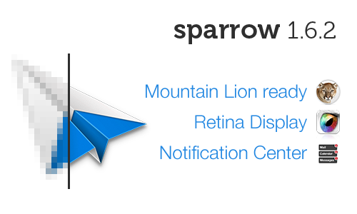 Here come Sparrow 1.6.2 Sparrow is now Retina and Moutain Lion ready with Notification Center Support. This release also fix a few bugs and adds 2 small feature requests: Always show info header Always expand all messages